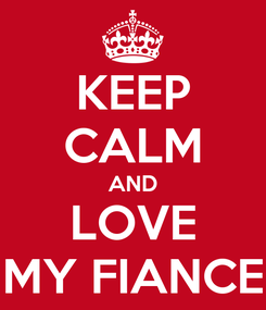 Poster: KEEP CALM AND LOVE MY FIANCE