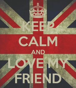 Poster: KEEP CALM AND LOVE MY FRIEND