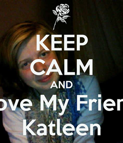 Poster: KEEP CALM AND Love My Friend Katleen