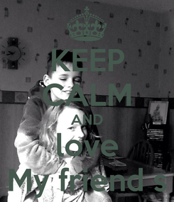 Poster: KEEP CALM AND love My friend s