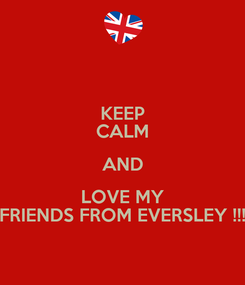 Poster: KEEP CALM AND LOVE MY FRIENDS FROM EVERSLEY !!!