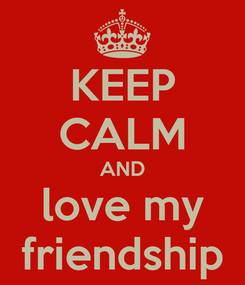 Poster: KEEP CALM AND love my friendship