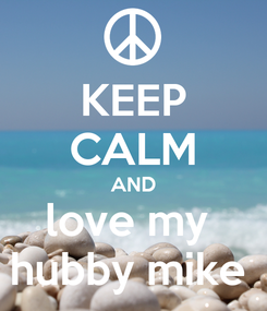 Poster: KEEP CALM AND love my  hubby mike