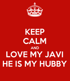 Poster: KEEP CALM AND LOVE MY JAVI HE IS MY HUBBY