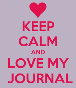 Poster: KEEP CALM AND LOVE MY  JOURNAL