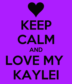 Poster: KEEP CALM AND LOVE MY  KAYLEI