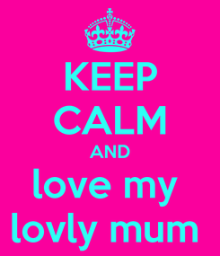 Poster: KEEP CALM AND love my  lovly mum