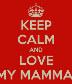 Poster: KEEP CALM AND LOVE MY MAMMA!