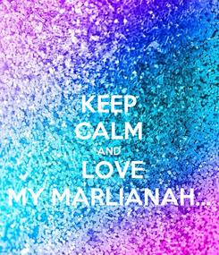 Poster: KEEP CALM AND   LOVE  MY MARLIANAH...