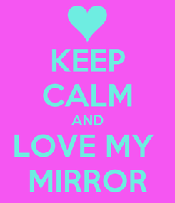 Poster: KEEP CALM AND LOVE MY  MIRROR
