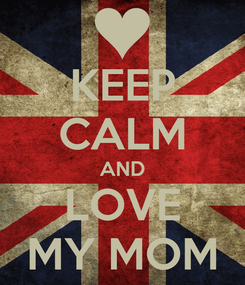 Poster: KEEP CALM AND LOVE MY MOM