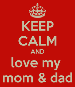 Poster: KEEP CALM AND love my  mom & dad