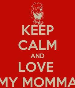 Poster: KEEP CALM AND LOVE  MY MOMMA