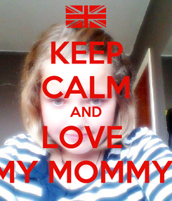Poster: KEEP CALM AND LOVE  MY MOMMY