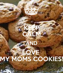 Poster: KEEP CALM AND LOVE  MY MOMS COOKIES!