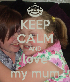 Poster: KEEP CALM AND love my mum