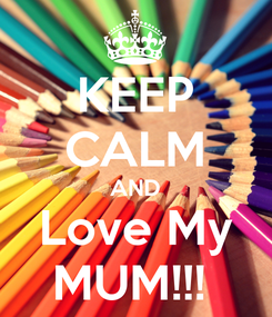 Poster: KEEP CALM AND Love My MUM!!!