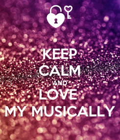 Poster: KEEP CALM AND LOVE  MY MUSICALLY