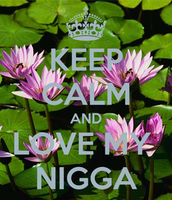 Poster: KEEP CALM AND LOVE MY  NIGGA