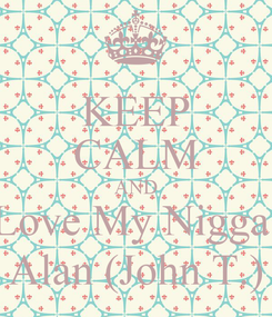 Poster: KEEP CALM AND Love My Nigga  Alan (John T.)