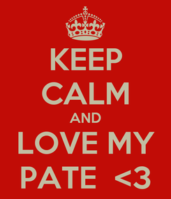 Poster: KEEP CALM AND LOVE MY PATE  <3