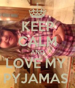 Poster: KEEP CALM AND LOVE MY  PYJAMAS