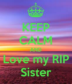 Poster: KEEP CALM AND Love my RIP Sister