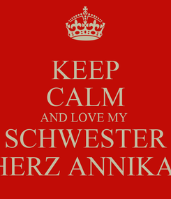 Poster: KEEP CALM AND LOVE MY  SCHWESTER HERZ ANNIKA