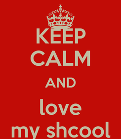 Poster: KEEP CALM AND love my shcool