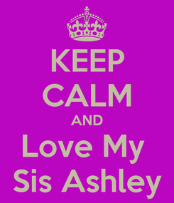 Poster: KEEP CALM AND Love My  Sis Ashley