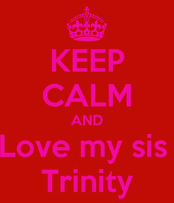 Poster: KEEP CALM AND Love my sis  Trinity