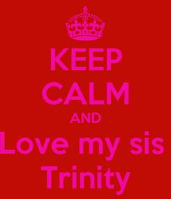 Poster: KEEP CALM AND Love my sis  Trinity