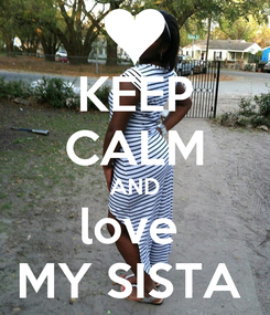 Poster: KEEP CALM AND love  MY SISTA