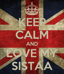 Poster: KEEP CALM AND LOVE MY SISTAA