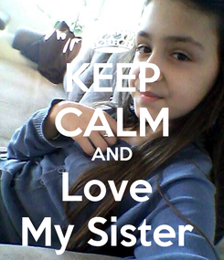 Poster: KEEP CALM AND Love  My Sister