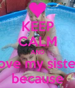 Poster: KEEP CALM AND love my sister because