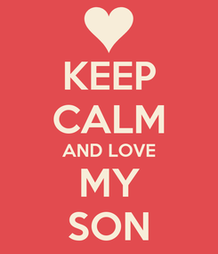 Poster: KEEP CALM AND LOVE MY SON