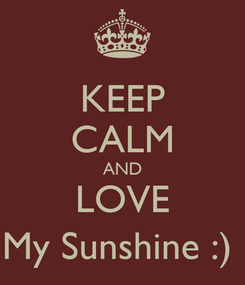 Poster: KEEP CALM AND LOVE My Sunshine :)
