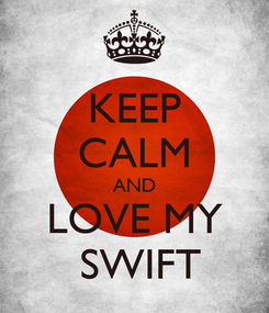 Poster: KEEP CALM AND LOVE MY  SWIFT