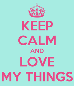 Poster: KEEP CALM AND LOVE MY THINGS