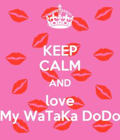 Poster: KEEP CALM AND love My WaTaKa DoDo