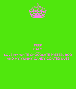 Poster: KEEP CALM AND LOVE MY WHITE CHOCOLATE PRETZEL ROD  AND MY YUMMY CANDY COATED NUTS