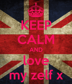 Poster: KEEP CALM AND love my zelf x