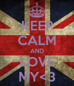 Poster: KEEP CALM AND LOVE MY<3