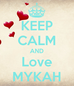 Poster: KEEP CALM AND Love MYKAH
