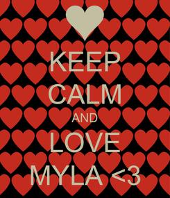Poster: KEEP CALM AND LOVE MYLA <3