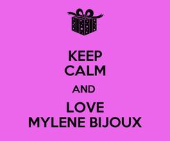 Poster: KEEP CALM AND  LOVE MYLENE BIJOUX