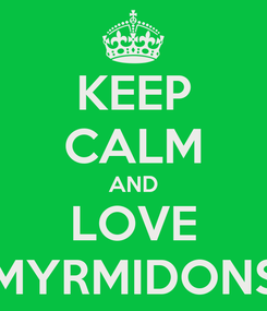 Poster: KEEP CALM AND LOVE MYRMIDONS
