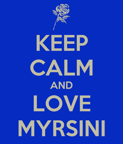 Poster: KEEP CALM AND LOVE MYRSINI