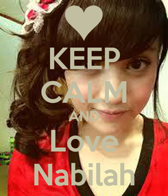 Poster: KEEP CALM AND Love Nabilah